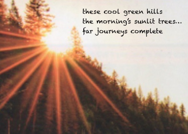 these cool green hills / the morning's sunlit trees / far journeys complete